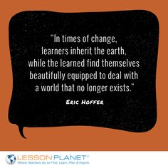 """In times of change, learners inherit the earth, while the learned find themselves beautifully equipped to deal with a world that no longer exists."" ~ Eric Hoffer #learning #education #quote"