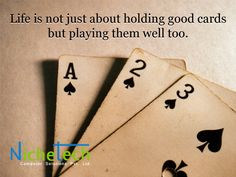 Life is not just about holding good cards but playing them well too.