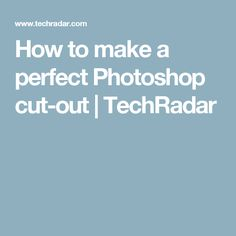 How to make a perfect Photoshop cut-out | TechRadar