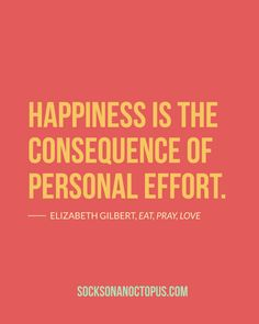 Happiness is the consequence of personal effort. — Elizabeth Gilbert, Eat, Pray, Love