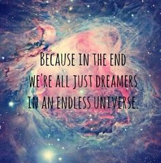 Because at the end we are just dreamers in an endless universe