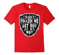 Have To Follow Me or Get Out of My Way tee t-shirt badass christmas gift rock roll band supercar
