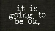 it is going to be ok...
