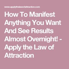 How To Manifest Anything You Want And See Results Almost Overnight! - Apply the Law of Attraction