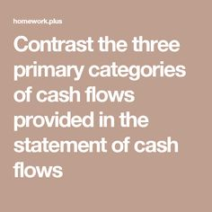 Contrast the three primary categories of cash flows provided in the statement of cash flows