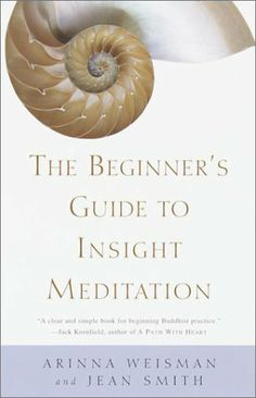 The Beginner's Guide to Insight Meditation by Arinna Weisman. Arinna Weisman and Jean Smith combine clear explanations of the Buddha's teachings on freedom and happiness with their personal stories highlighting some of the challenges and insights of practice. The Beginner's Guide to Insight Meditation offers advice about going on retreat and help in choosing a teacher and a sangha (practice community), as well as suggestions for further reading and information on various centers and resource...