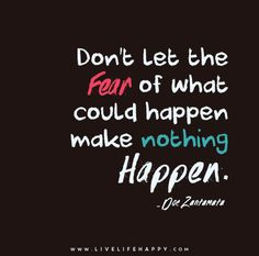 Don't let the fear of what could happen make nothing happen. - Doe Zantamata