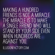 Making a hundred friends is not a miracle. The miracle is to make a single friend who will stand by your side even when hundreds are against you. At The Illusion Factory, we search for inspirational thoughts to share with others in our quest to help make the world a more enjoyable place in which to live. We encourage you to please repin the ones that resonate with you and share with others. If you or one of your colleagues need help with interactive marketing... call us 818-788-9700 x 1