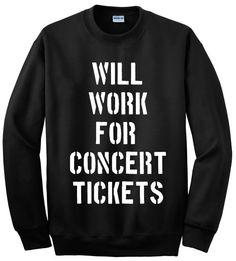 Will Work For Concert Tickets Crewneck by tragicyouth on Etsy I NEED THIS!!