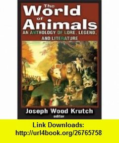 The World of Animals An Anthology of Lore, Legend, and Literature (9781412814409) Joseph Wood Krutch , ISBN-10: 1412814405  , ISBN-13: 978-1412814409 ,  , tutorials , pdf , ebook , torrent , downloads , rapidshare , filesonic , hotfile , megaupload , fileserve