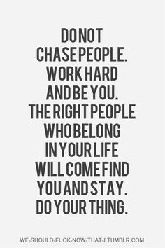 Don't chase people...if your important they will come to you....Ive got to start thinking this way!