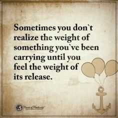 """...""""Sometimes you don't realize the weight of something you've been carrying until you feel the weight of its release."""" -- Power of Positivitly..."""