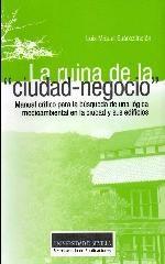 La ruina de la ciudad negocio. Manual crítico para la búsqueda de una lógica medioambiental en la ciudad y sus edificios / Luis Miguel Suárez-Inclan