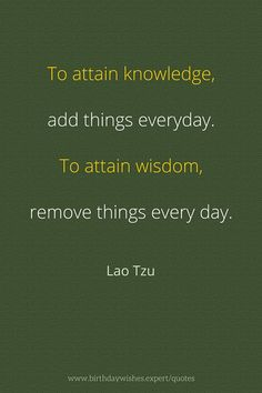 Lao Tzu quote: To attain knowledge, add things everyday. To attain wisdom, remove things every. Taoism Quotes, Lao Tzu Quotes, Zen Quotes, Wise Quotes, Quotable Quotes, Spiritual Quotes, Great Quotes, Quotes To Live By, Motivational Quotes