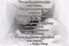 You are the greatest poem  ever written. You are the greatest song  ever sung. You are the greatest portrait  ever painted. You are the greatest symphony  ever composed. You are the greatest act  ever performed. You are the greatest masterpiece  ever created.  / ~ Matshona Dhliwayo