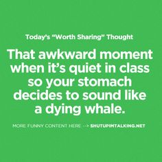 That awkward moment when it's quiet in class so your stomach decides to sound like a dying whale.