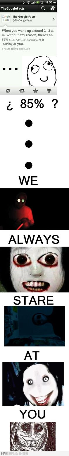 when you wake up aroun 2-3 am without reason, there is an 85% chance that someone is watching you