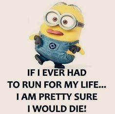 If I ever had to run for my life.......I am pretty sure I would die