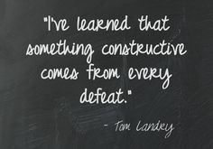 """I've learned that something constructive comes from every defeat."" - Tom Landry"