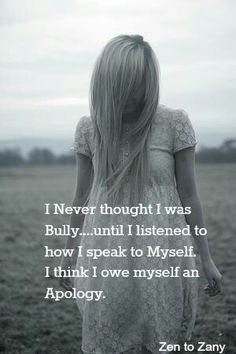 *I Never Thought I Was A Bully...Until I Listened To How I Speak To Myself. I Owe Myself An Apology.