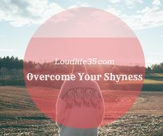 Loud Life: Overcome Your Shyness Self-improvement, motivation, inspiration, wisdom, better life, positivity, happiness
