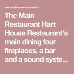The Main Restaurant  Hart House Restaurant's main dining  four fireplaces, a bar and a sound system for background music and speeches.
