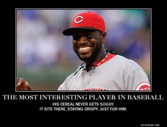 He is, The Most Interesting Player in Baseball.