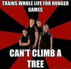 Actually if you read the books you'd know that they're all too heavy to climb the tree's delicate branches while Katniss is very light and can scale it as easily as a squirrel. So no, not a fail, just (Tech Week Meme)