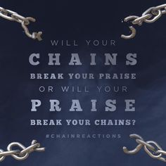"""Will your chains break your praise or will your praise break your chains?  #ChainReactions"""