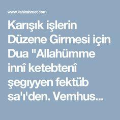 """Karışık işlerin Düzene Girmesi için Dua """"Allahümme innî ketebtenî şegıyyen fektüb sa'ı'den. Vemhusmi an divânil eşgıya'i ve semmini tegıyyen verzügni. A'yetel enbiya'i vensurni ala cemi'ıl egda'i vahşürni yevmel gıyameti fi zümratil'embiya'i aleyhimüs'selam.Ve e'ız'ni min derkil eşgıya'i inneke semiud'düa'i bi rahmetike ya erhamer'rahımiyn"""" Bu dua her gün mümkün mertebe istenilen sayıda okunabildiği gibi, Hergün 3 veya 7 veya 21 veya 41 adette okunabilmektedir."""