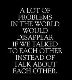 A lot of problems in the world would disappear if we talked to each other instead of talk about each other.