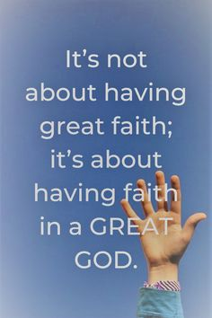 It's not about having great faith; it's about having faith in a GREAT GOD.