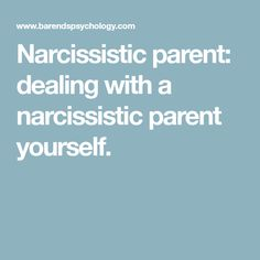 Narcissistic parent: dealing with a narcissistic parent yourself.