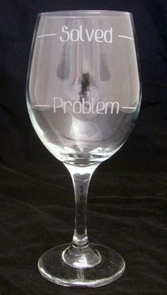 Problem Solved 20 oz. etched wine glass. What a great way to have a glass of wine for that wine lover you know. These make great Valentines day