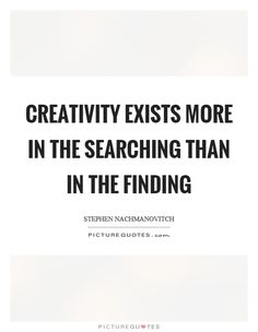 Creativity exists more in the searching than in the finding Picture Quote #1