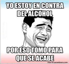 Yo estoy en contra del alcohol... Por eso tomo para que se acabe