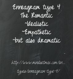 The Enneagram type 4, aka The Romantic believes you must obtain the longed for ideal relationship or situation to be loved. Consequently, Romantics are idealistic, deeply feeling, empathetic and authentic to self, but also dramatic, moody and sometimes self-absorbed.