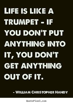 Quotes about life - Life is like a trumpet - if you don't put anything into..