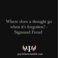 Where does a thought go when it's forgotten?-Sigmund Freud