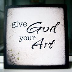 """Dawn Camp Photography & Design — """"Give God Your Art"""" Print on x Cafe Mount of 5 prints in the Create set) Church Banners, Creativity Quotes, Daily Devotional, Words Of Encouragement, In Kindergarten, Beautiful Words, Art Lessons, Inspire Me, 3 D"""