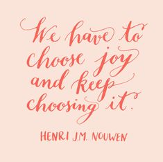 "Lettering by Kelly Cummings. Quotation: ""We have to choose joy and keep choosing it."" - Henri J.M. Nouwen"