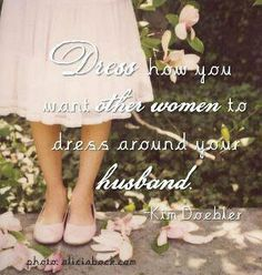 """Excellent idea.... Even if your husband doesn't know enough to care, you should honor him and dress yourself in modesty for his sake. This manner of """"dressing"""" includes your behavior and manner of conversation.   Just sayin' :p"""