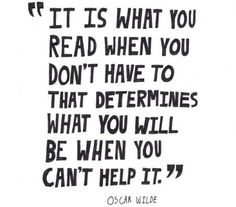 It is what you read when you don't have to, that determines what you will be when you can't help it. - Oscar Wilde #literary #quotes