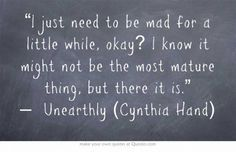 """I just need to be mad for a little while, okay? I know it might not be the most mature thing, but there it is."" — Unearthly (Cynthia Hand) by Jadedgold1"