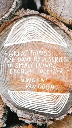 love this quote: great things are done by a series of small things brought together!