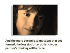 And the more dynamic connections that get formed, the less static (i.e. autistic) your partner's thinking will become.