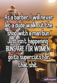 As a barber, I will never let a dude walk out the shop with a man bun. Just isn't happening.  BUNS ARE FOR WOMEN.  go to supercuts for that shit.