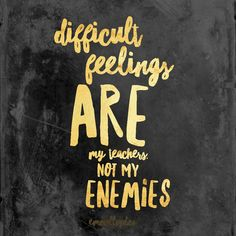 """Difficult feelings are my teachers not my enemies"" 