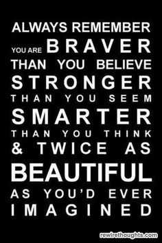 Always remember. You are braver than you believe, stronger than you seem, smarter than you think, & twice as beautiful as you'd ever imagined.