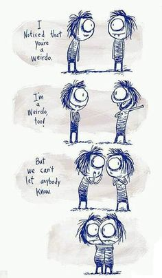 Pffft, screw that! Hubby and I are both weirdos and we don't hide it!